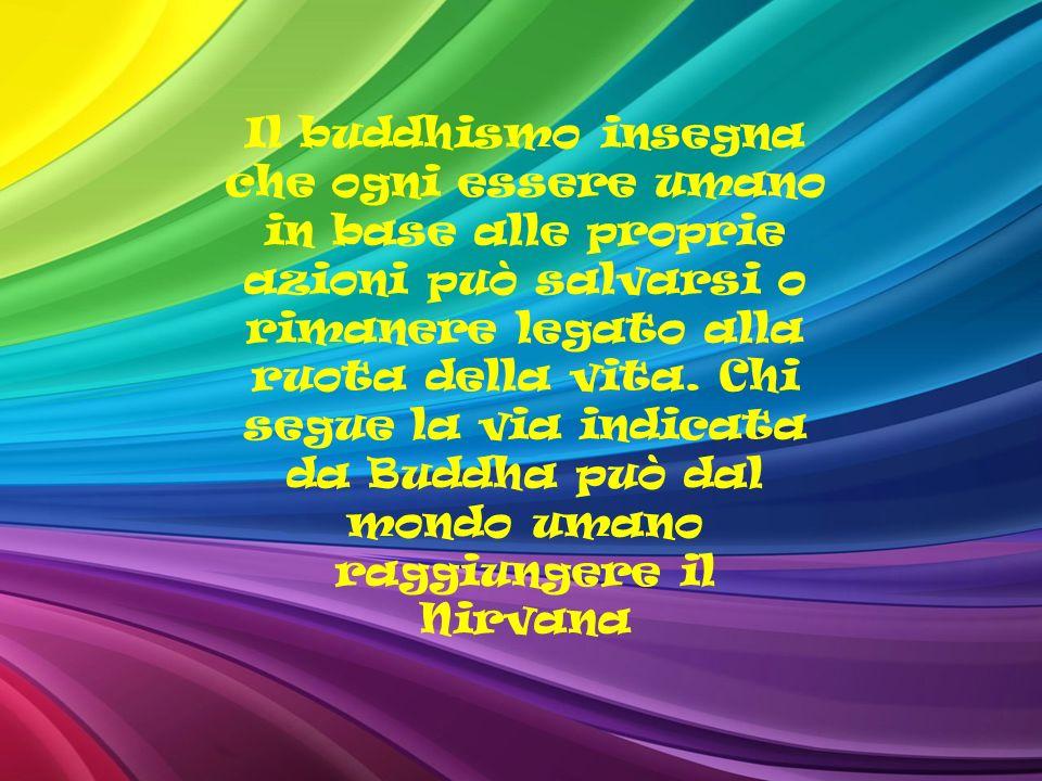 Il buddhismo insegna che ogni essere umano in base alle proprie azioni può salvarsi o rimanere legato alla ruota della vita. Chi segue la via indicata