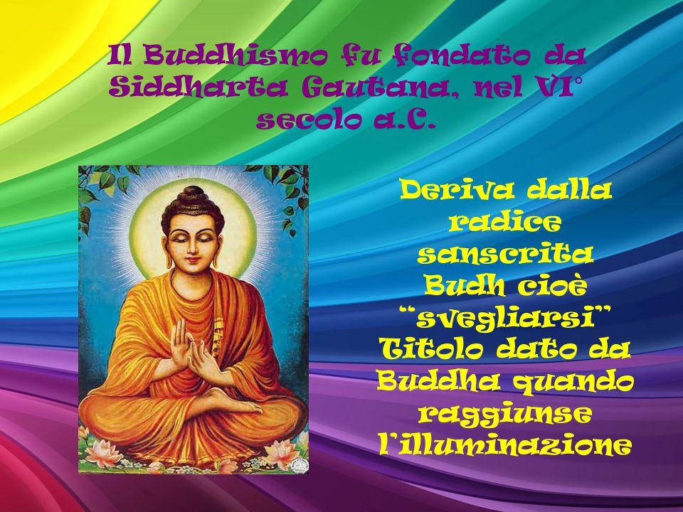 Il Buddhismo fu fondato da Siddharta Gautana, nel VI° secolo a.C. Deriva dalla radice sanscrita Budh cioè svegliarsi Titolo dato da Buddha quando ragg