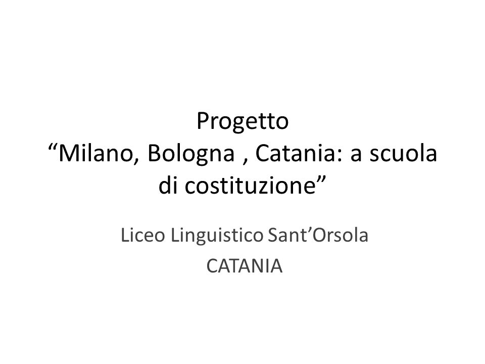 Progetto Milano, Bologna, Catania: a scuola di costituzione Liceo Linguistico SantOrsola CATANIA