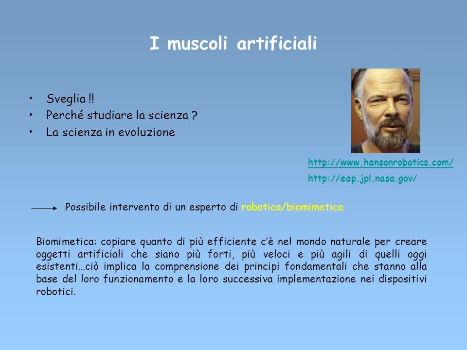 I muscoli artificiali Sveglia !! Perché studiare la scienza ? La scienza in evoluzione Possibile intervento di un esperto di robotica/biomimetica Biom