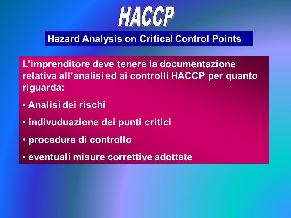 Hazard Analysis on Critical Control Points Limprenditore deve tenere la documentazione relativa allanalisi ed ai controlli HACCP per quanto riguarda: Analisi dei rischi indivuduazione dei punti critici procedure di controllo eventuali misure correttive adottate