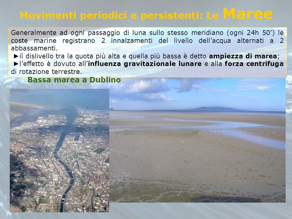 Movimenti periodici e persistenti: Le Maree Generalmente ad ogni passaggio di luna sullo stesso meridiano (ogni 24h 50) le coste marine registrano 2 i