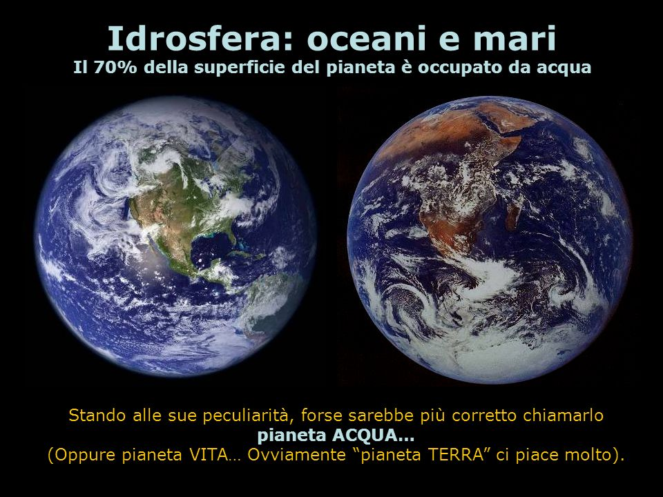 Idrosfera: oceani e mari Il 70% della superficie del pianeta è occupato da acqua Stando alle sue peculiarità, forse sarebbe più corretto chiamarlo pia