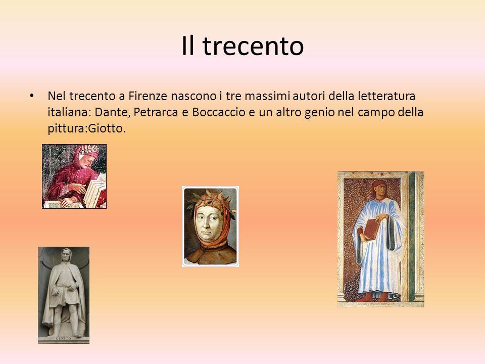 Il trecento Nel trecento a Firenze nascono i tre massimi autori della letteratura italiana: Dante, Petrarca e Boccaccio e un altro genio nel campo della pittura:Giotto.