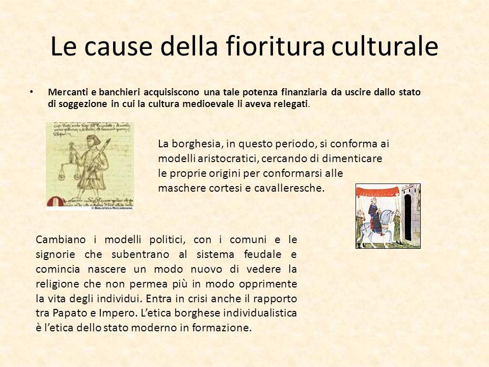 Le cause della fioritura culturale Mercanti e banchieri acquisiscono una tale potenza finanziaria da uscire dallo stato di soggezione in cui la cultura medioevale li aveva relegati.