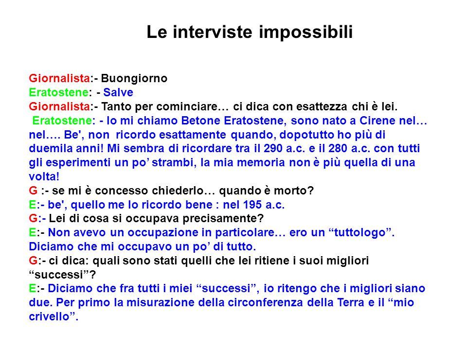 Le interviste impossibili Giornalista:- Buongiorno Eratostene: - Salve Giornalista:- Tanto per cominciare… ci dica con esattezza chi è lei. Eratostene