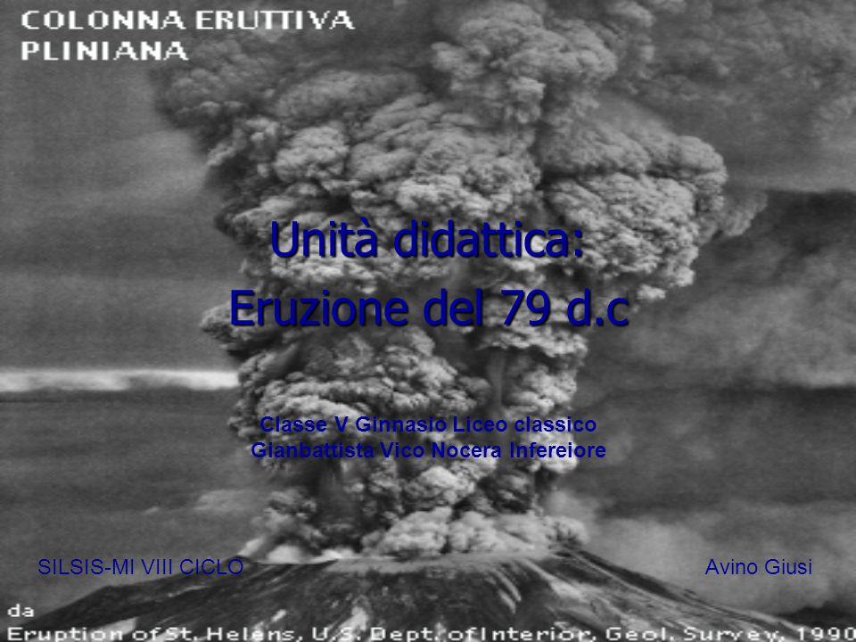 Unità didattica: Eruzione del 79 d.c SILSIS-MI VIII CICLOAvino Giusi Classe V Ginnasio Liceo classico Gianbattista Vico Nocera Infereiore