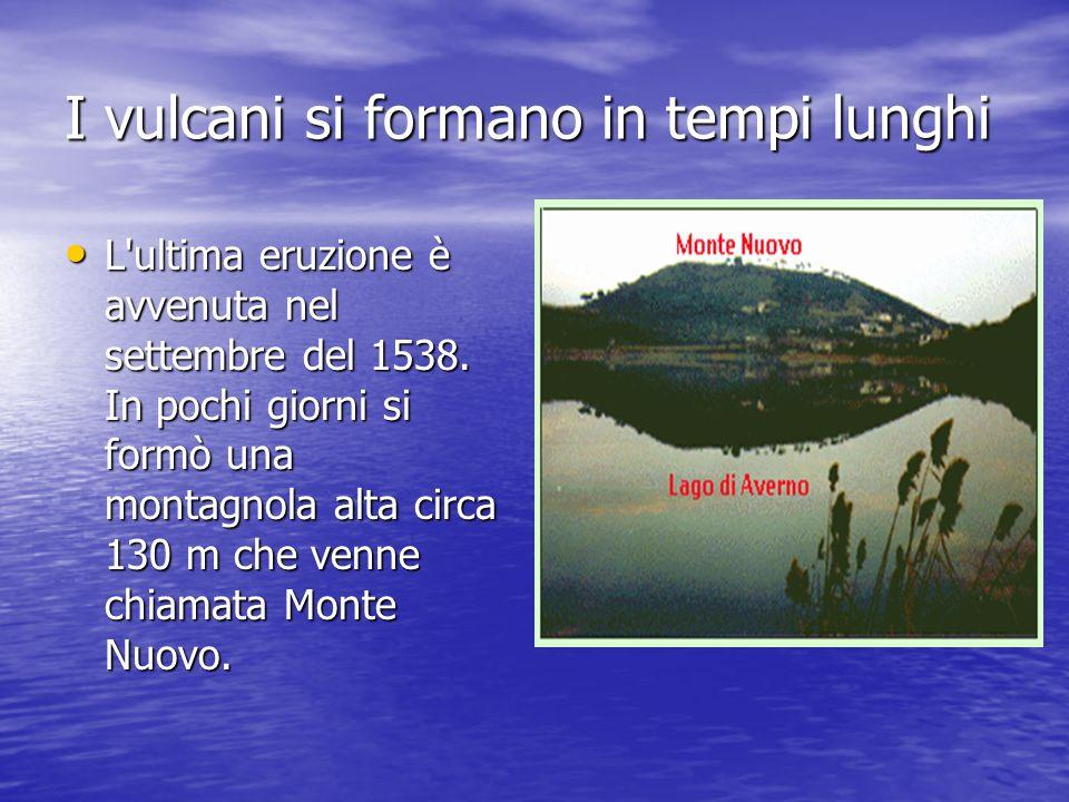 I vulcani si formano in tempi lunghi L'ultima eruzione è avvenuta nel settembre del 1538. In pochi giorni si formò una montagnola alta circa 130 m che