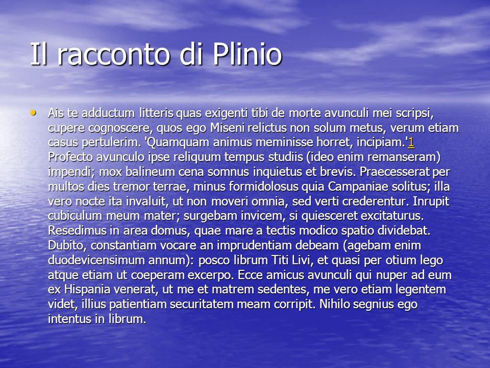 Il racconto di Plinio Ais te adductum litteris quas exigenti tibi de morte avunculi mei scripsi, cupere cognoscere, quos ego Miseni relictus non solum