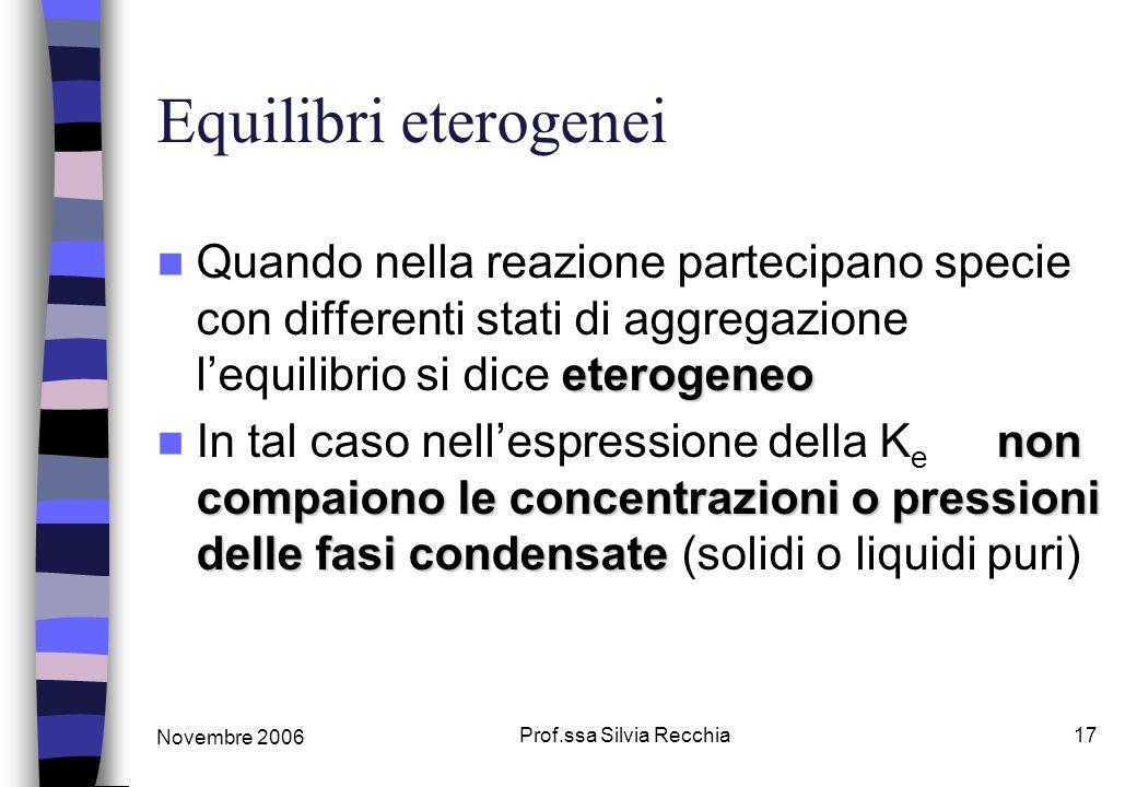 Novembre 2006 Prof.ssa Silvia Recchia17 Equilibri eterogenei eterogeneo Quando nella reazione partecipano specie con differenti stati di aggregazione