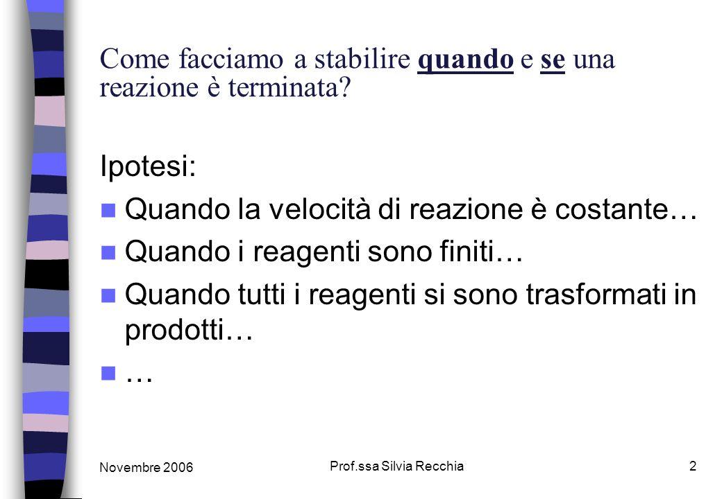 Novembre 2006 Prof.ssa Silvia Recchia2 Come facciamo a stabilire quando e se una reazione è terminata? Ipotesi: Quando la velocità di reazione è costa