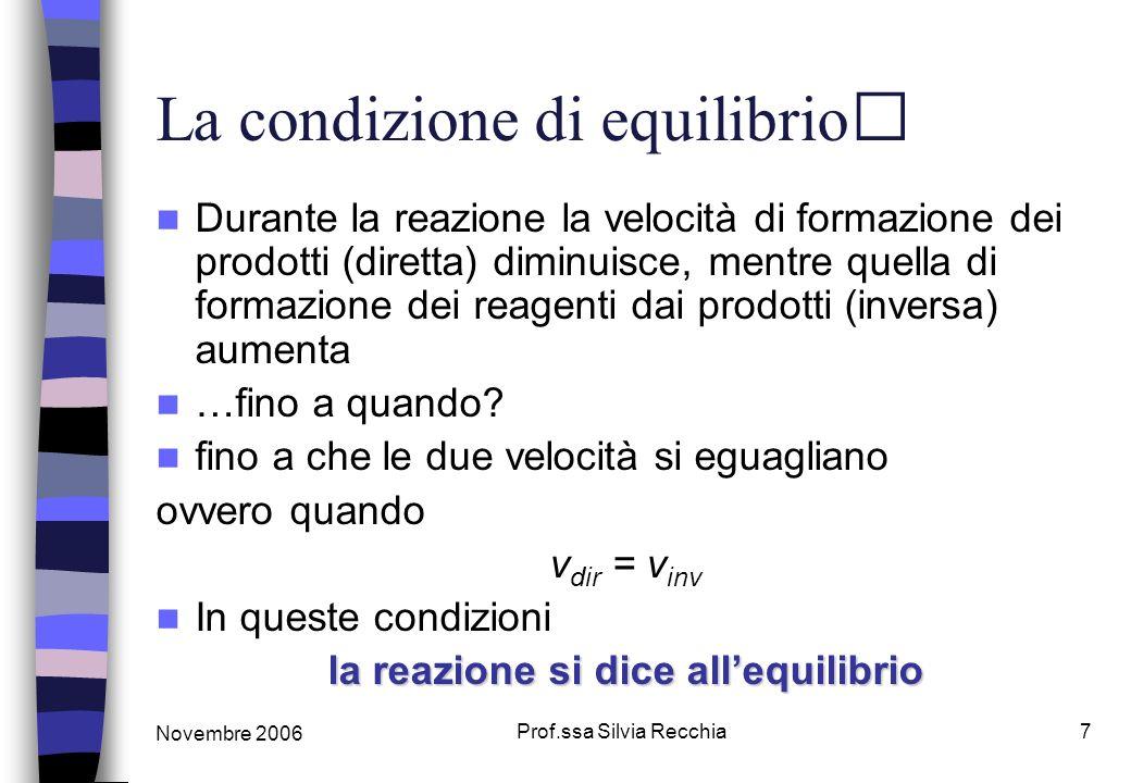 Novembre 2006 Prof.ssa Silvia Recchia7 La condizione di equilibrio Durante la reazione la velocità di formazione dei prodotti (diretta) diminuisce, me