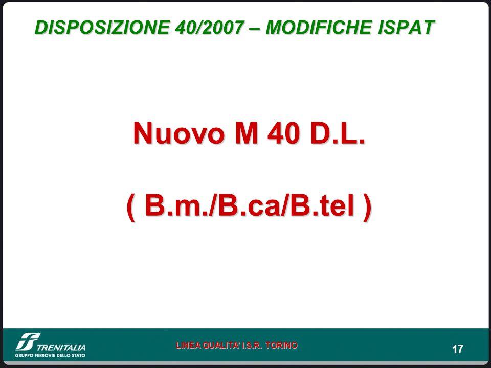 17 LINEA QUALITA I.S.R. TORINO DISPOSIZIONE 40/2007 – MODIFICHE ISPAT Nuovo M 40 D.L. ( B.m./B.ca/B.tel )