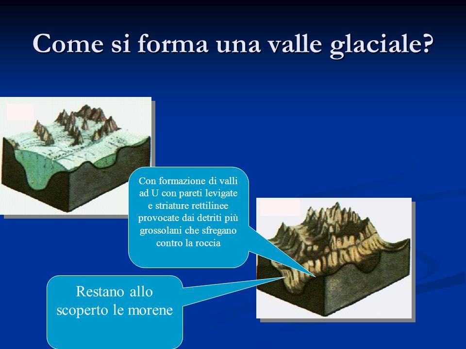 Come si forma una valle glaciale? Con formazione di valli ad U con pareti levigate e striature rettilinee provocate dai detriti più grossolani che sfr