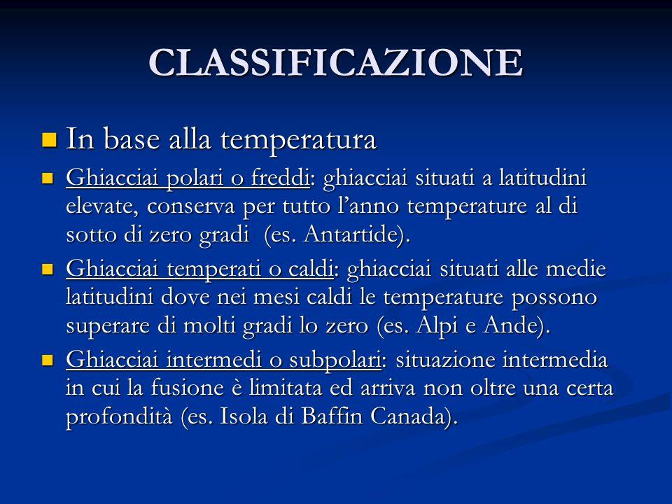 CLASSIFICAZIONE In base alla temperatura In base alla temperatura Ghiacciai polari o freddi: ghiacciai situati a latitudini elevate, conserva per tutto lanno temperature al di sotto di zero gradi (es.