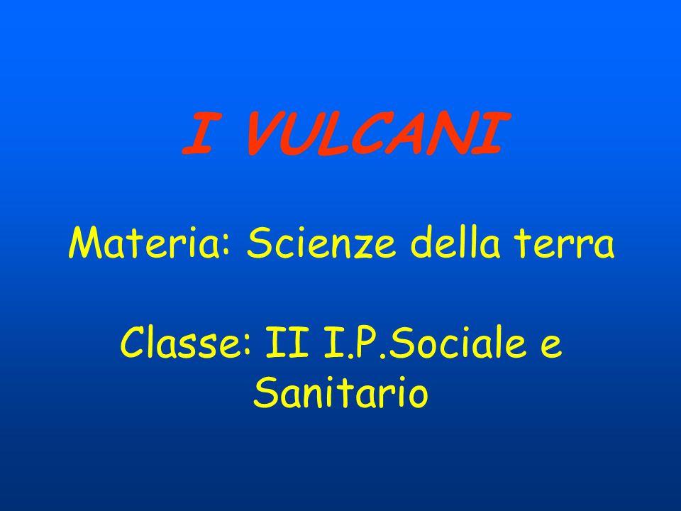 I VULCANI Materia: Scienze della terra Classe: II I.P.Sociale e Sanitario