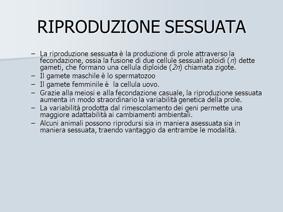 RIPRODUZIONE SESSUATA –La riproduzione sessuata è la produzione di prole attraverso la fecondazione, ossia la fusione di due cellule sessuali aploidi (n) dette gameti, che formano una cellula diploide (2n) chiamata zigote.