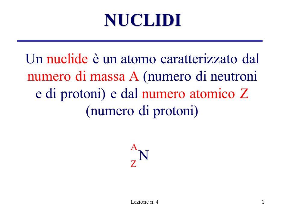 Lezione n. 41 Un nuclide è un atomo caratterizzato dal numero di massa A (numero di neutroni e di protoni) e dal numero atomico Z (numero di protoni)