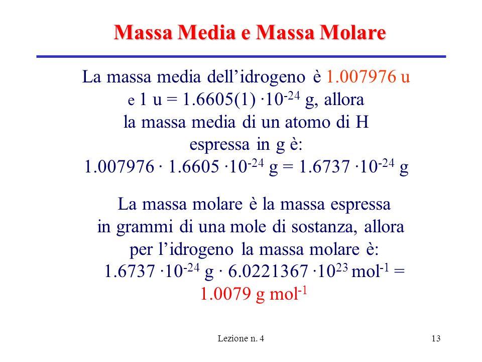 Lezione n. 413 Massa Media e Massa Molare La massa media dellidrogeno è 1.007976 u e 1 u = 1.6605(1) ·10 -24 g, allora la massa media di un atomo di H