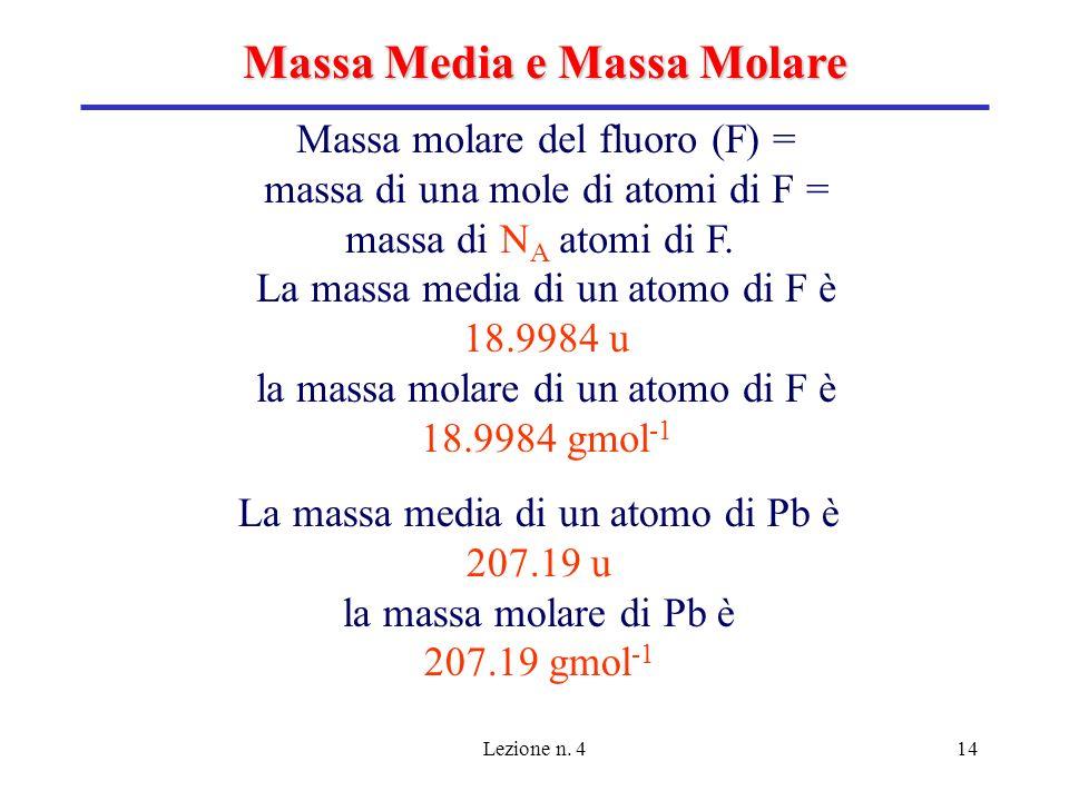 Lezione n. 414 Massa Media e Massa Molare Massa molare del fluoro (F) = massa di una mole di atomi di F = massa di N A atomi di F. La massa media di u