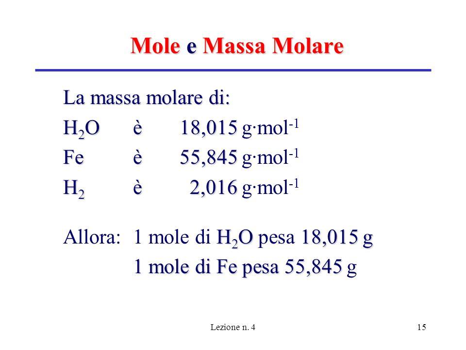 Lezione n. 415 Mole e Massa Molare La massa molare di: H 2 O è18,015 H 2 O è18,015 g·mol -1 Fe è 55,845 Fe è 55,845 g·mol -1 H 2 è 2,016 H 2 è 2,016 g