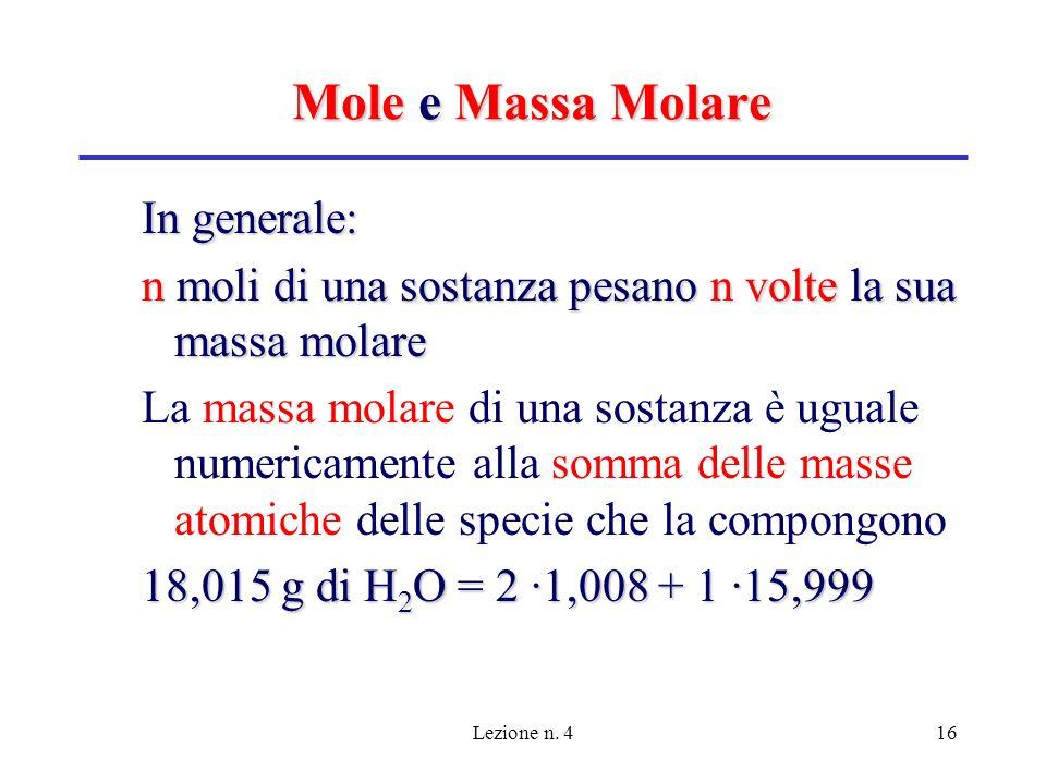 Lezione n. 416 Mole e Massa Molare In generale: n moli di una sostanza pesano n volte la sua massa molare La massa molare di una sostanza è uguale num