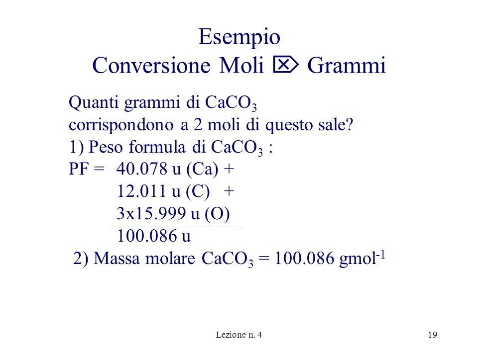 Lezione n. 419 Esempio Conversione Moli Grammi Quanti grammi di CaCO 3 corrispondono a 2 moli di questo sale? 1) Peso formula di CaCO 3 : PF =40.078 u