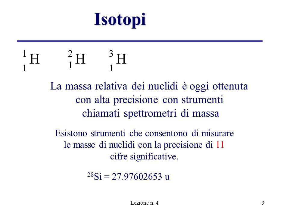 Lezione n. 43 Isotopi 1 H 1 2121 H 3 H 1 La massa relativa dei nuclidi è oggi ottenuta con alta precisione con strumenti chiamati spettrometri di mass