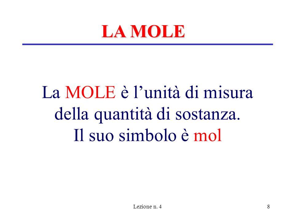 Lezione n. 48 La MOLE è lunità di misura della quantità di sostanza. Il suo simbolo è mol LA MOLE