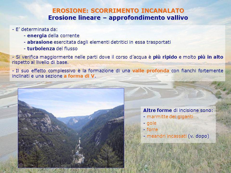 EROSIONE: SCORRIMENTO INCANALATO Erosione lineare – approfondimento vallivo - E determinata da: - energia della corrente - abrasione esercitata dagli