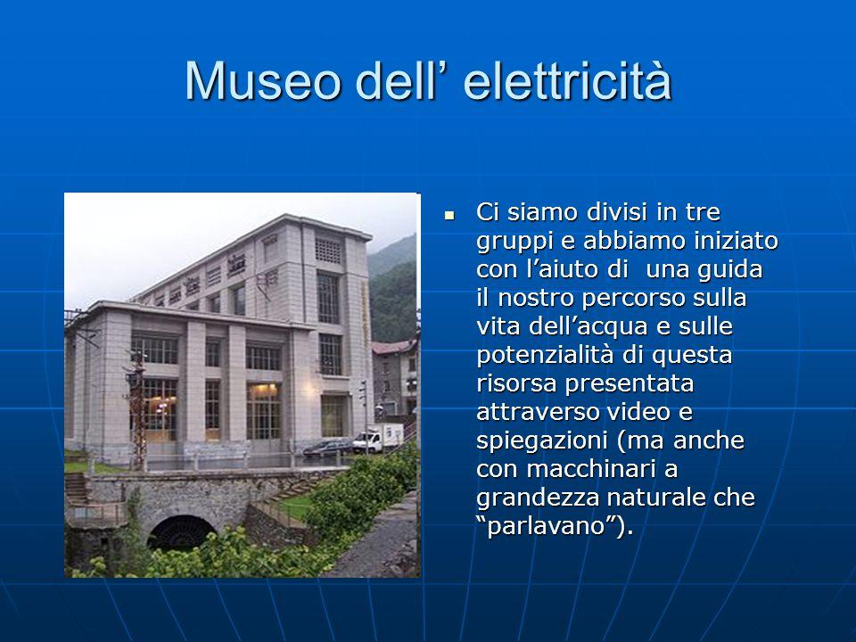 Museo dell elettricità Ci siamo divisi in tre gruppi e abbiamo iniziato con laiuto di una guida il nostro percorso sulla vita dellacqua e sulle potenz