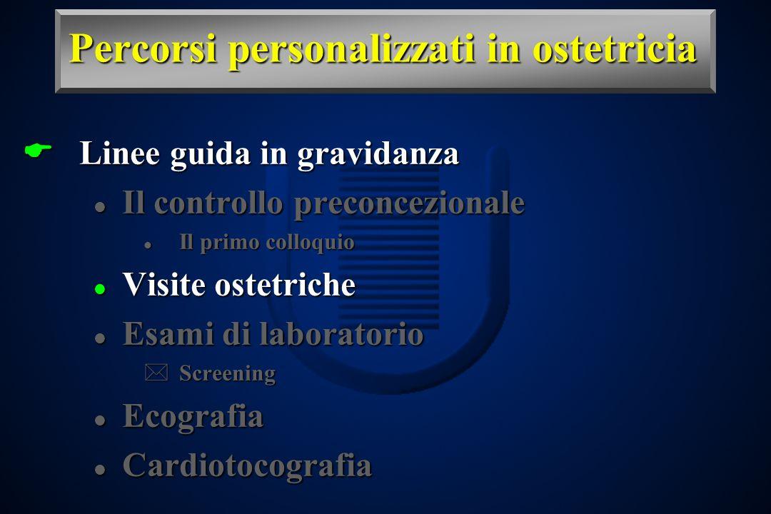 Percorsi personalizzati in ostetricia Linee guida in gravidanza Linee guida in gravidanza l Il controllo preconcezionale l Il primo colloquio l Visite ostetriche l Esami di laboratorio *Screening l Ecografia l Cardiotocografia