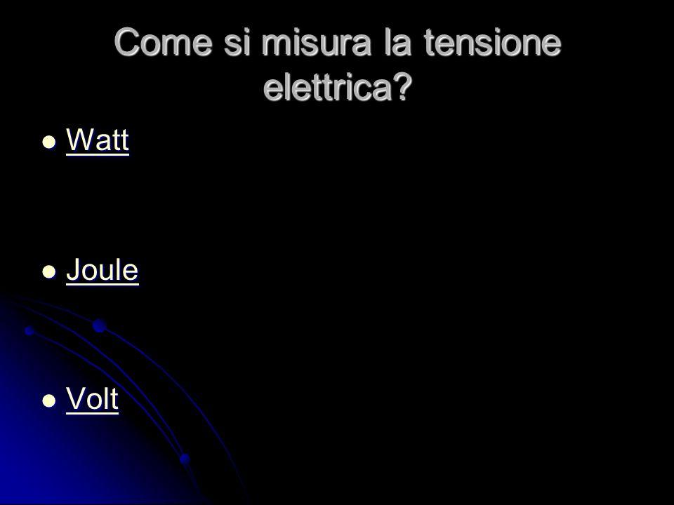 Come si misura la tensione elettrica Watt Watt Watt Joule Joule Joule Volt Volt Volt
