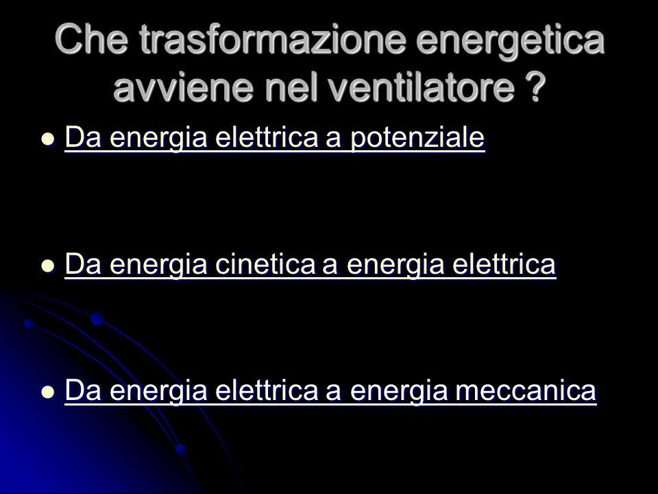 Che trasformazione energetica avviene nel ventilatore .