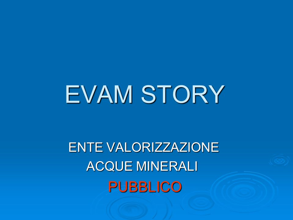 EVAM STORY ENTE VALORIZZAZIONE ENTE VALORIZZAZIONE ACQUE MINERALI ACQUE MINERALI PUBBLICO PUBBLICO
