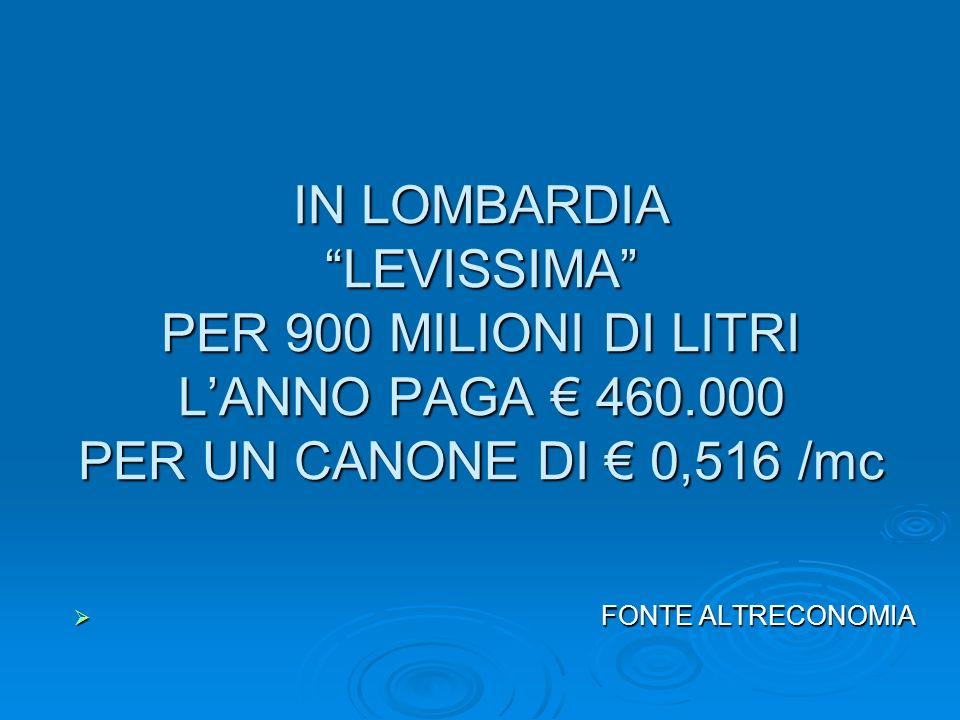 IN LOMBARDIA LEVISSIMA PER 900 MILIONI DI LITRI LANNO PAGA 460.000 PER UN CANONE DI 0,516 /mc FONTE ALTRECONOMIA FONTE ALTRECONOMIA