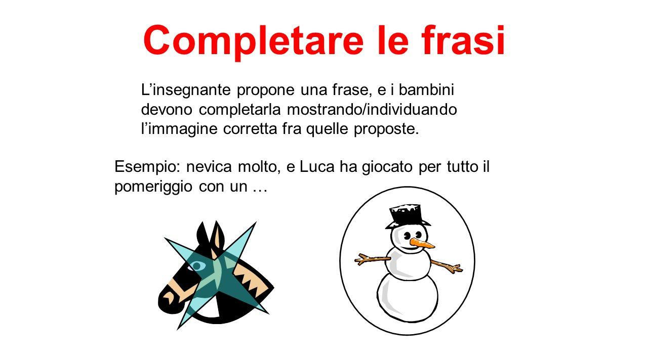 Completare le frasi Linsegnante propone una frase, e i bambini devono completarla mostrando/individuando limmagine corretta fra quelle proposte. Esemp