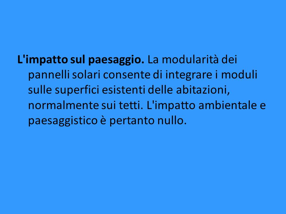 L'impatto sul paesaggio. La modularità dei pannelli solari consente di integrare i moduli sulle superfici esistenti delle abitazioni, normalmente sui
