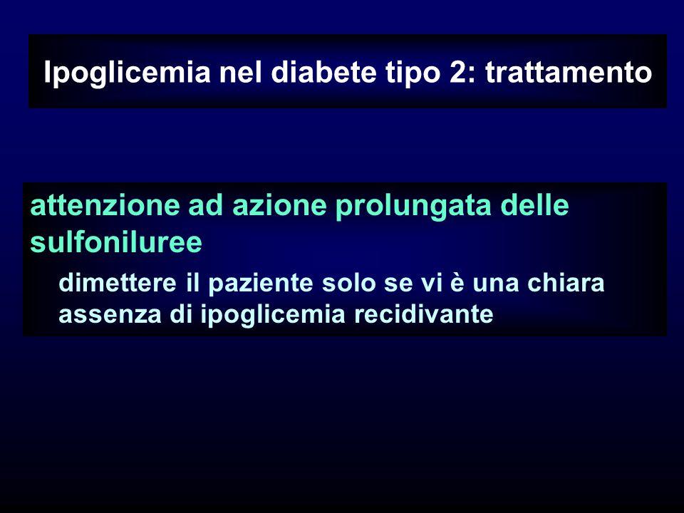 Ipoglicemia nel diabete tipo 2: trattamento attenzione ad azione prolungata delle sulfoniluree dimettere il paziente solo se vi è una chiara assenza di ipoglicemia recidivante