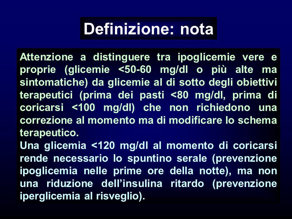 Definizione: nota Attenzione a distinguere tra ipoglicemie vere e proprie (glicemie <50-60 mg/dl o più alte ma sintomatiche) da glicemie al di sotto degli obiettivi terapeutici (prima dei pasti <80 mg/dl, prima di coricarsi <100 mg/dl) che non richiedono una correzione al momento ma di modificare lo schema terapeutico.