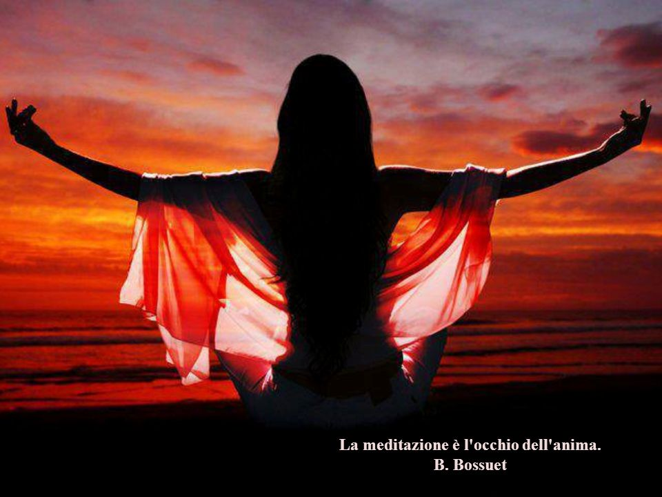 La meditazione è l occhio dell anima. B. Bossuet