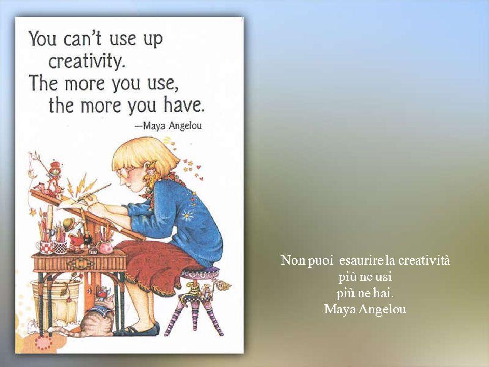 Non puoi esaurire la creatività più ne usi più ne hai. Maya Angelou