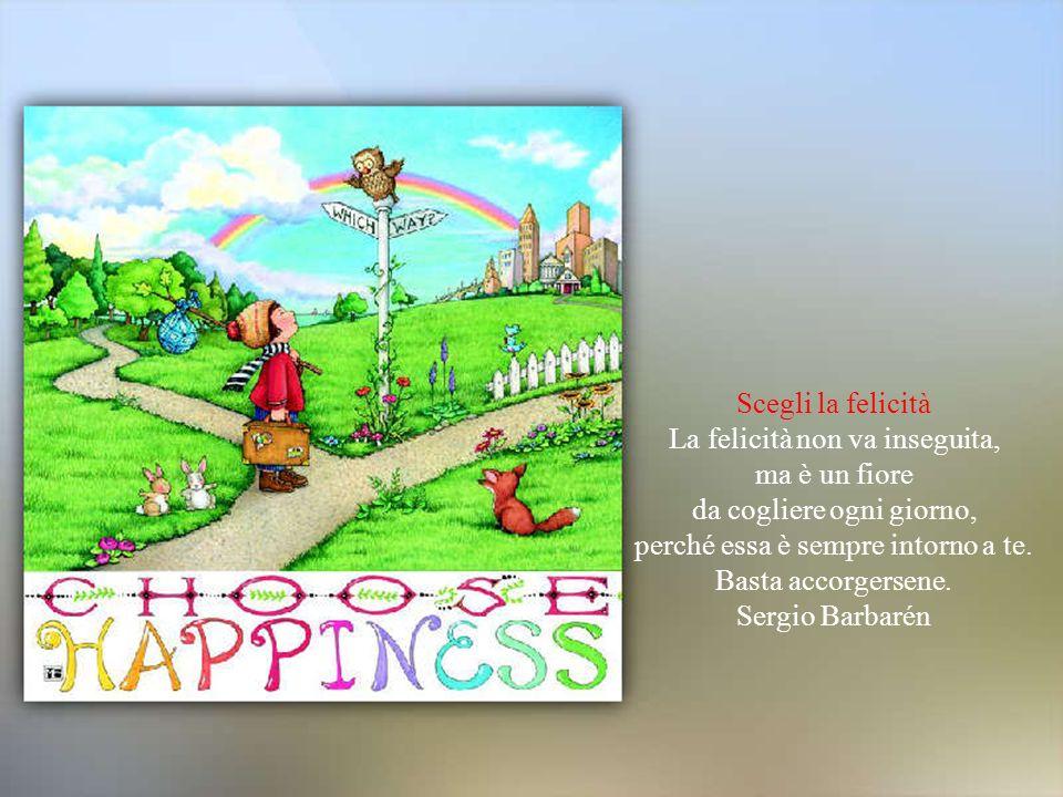 Scegli la felicità La felicità non va inseguita, ma è un fiore da cogliere ogni giorno, perché essa è sempre intorno a te.