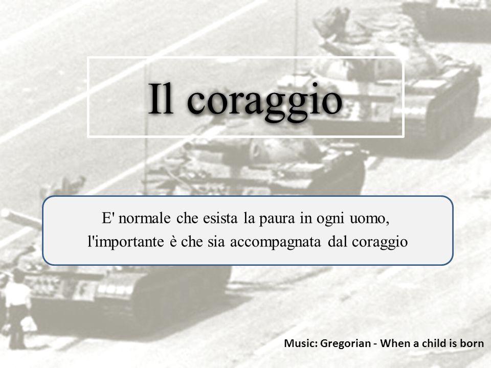 Il coraggio E normale che esista la paura in ogni uomo, l importante è che sia accompagnata dal coraggio Music: Gregorian - When a child is born