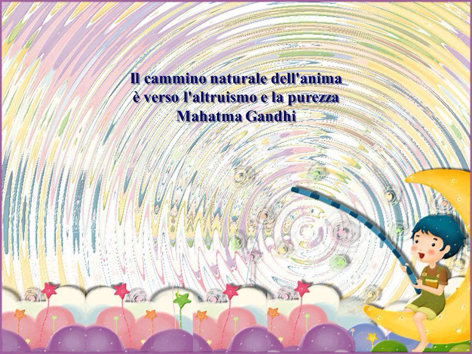 Il cammino naturale dell anima è verso l altruismo e la purezza Mahatma Gandhi Il cammino naturale dell anima è verso l altruismo e la purezza Mahatma Gandhi