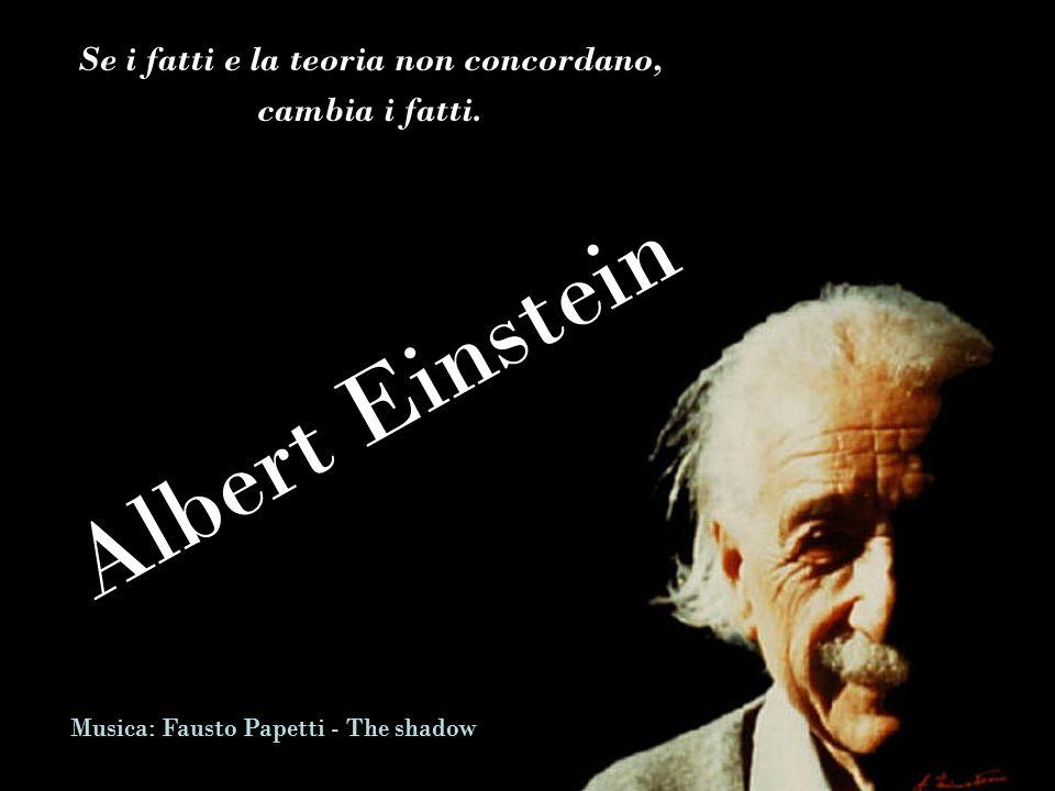 Albert Einstein Se i fatti e la teoria non concordano, cambia i fatti.