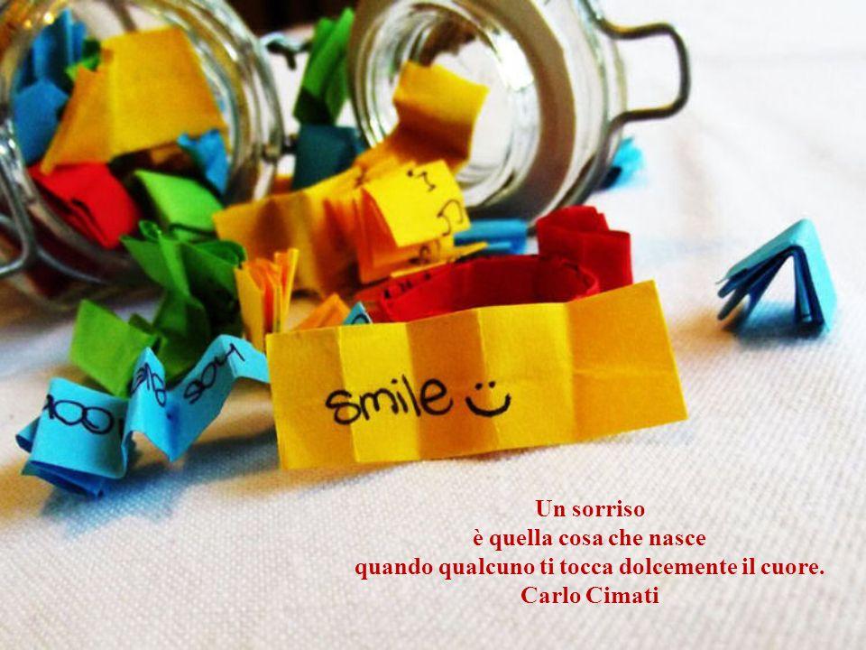 Un sorriso è quella cosa che nasce quando qualcuno ti tocca dolcemente il cuore. Carlo Cimati
