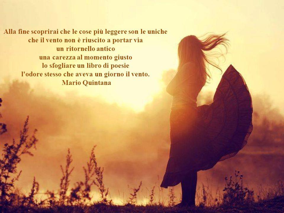 Se laria mi raccontasse di te vorrei perdermi per sempre nel vento, lì ascolterei le tue parole e i tuoi sospiri, lì sarei vicino alla tua anima e al