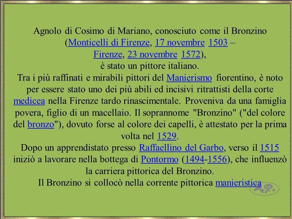 Agnolo di Cosimo di Mariano, conosciuto come il Bronzino (Monticelli di Firenze, 17 novembre 1503 –Monticelli di Firenze17 novembre1503 FirenzeFirenze, 23 novembre 1572),23 novembre1572 è stato un pittore italiano.
