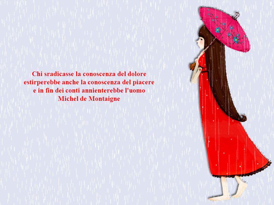 Chi sradicasse la conoscenza del dolore estirperebbe anche la conoscenza del piacere e in fin dei conti annienterebbe l uomo Michel de Montaigne
